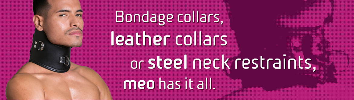 Bondage collars, leather collars or steel neck restraints, MEO has it all.